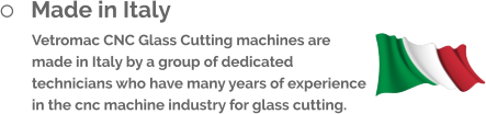 	Made in Italy Vetromac CNC Glass Cutting machines are made in Italy by a group of dedicated technicians who have many years of experience in the cnc machine industry for glass cutting.