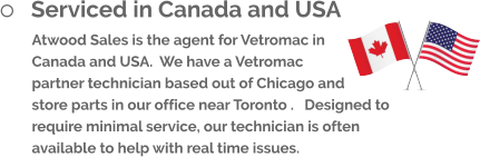 	Serviced in Canada and USA Atwood Sales is the agent for Vetromac in Canada and USA.  We have a Vetromac partner technician based out of Chicago and store parts in our office near Toronto .   Designed to require minimal service, our technician is often available to help with real time issues.